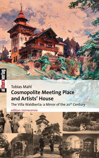 Cosmopolite Meeting Place and Artists' House: The Villa Waldberta: A Mirror of the 20th Century - Mahl, Tobias