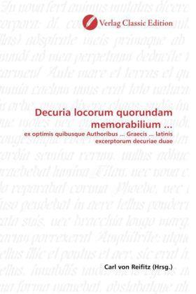 Decuria locorum quorundam memorabilium ... - ex optimis quibusque Authoribus ... Graecis ... latinis excerptorum decuriae duae - Reifitz, Carl von (Hrsg.)