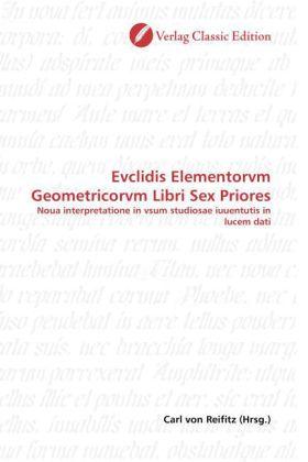 Evclidis Elementorvm Geometricorvm Libri Sex Priores - Noua interpretatione in vsum studiosae iuuentutis in lucem dati - Reifitz, Carl von (Hrsg.)