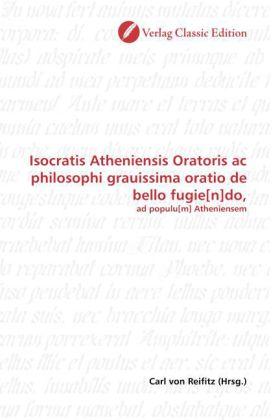 Isocratis Atheniensis Oratoris ac philosophi grauissima oratio de bello fugie[n]do, - ad populu[m] Atheniensem - Reifitz, Carl von (Hrsg.)