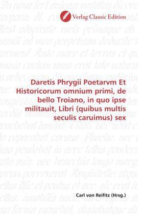Daretis Phrygii Poetarvm Et Historicorum omnium primi, de bello Troiano, in quo ipse militauit, Libri (quibus multis seculis caruimus) sex - Reifitz, Carl von (Hrsg.)