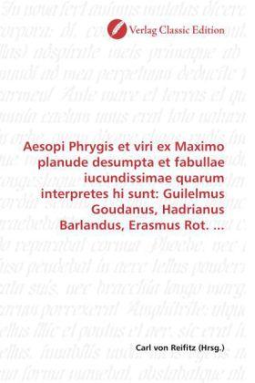 Aesopi Phrygis et viri ex Maximo planude desumpta et fabullae iucundissimae quarum interpretes hi sunt: Guilelmus Goudanus, Hadrianus Barlandus, Erasmus Rot. ... - Reifitz, Carl von (Hrsg.)