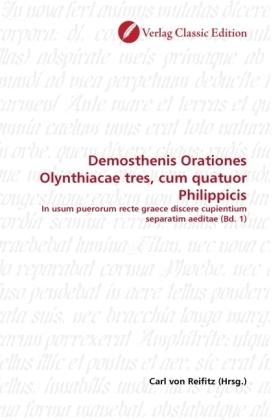 Demosthenis Orationes Olynthiacae tres, cum quatuor Philippicis - In usum puerorum recte graece discere cupientium separatim aeditae (Bd. 1) - Reifitz, Carl von (Hrsg.)
