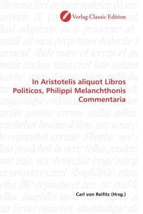 In Aristotelis aliquot Libros Politicos, Philippi Melanchthonis Commentaria - Reifitz, Carl von (Hrsg.)