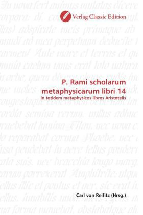 P. Rami scholarum metaphysicarum libri 14 - in totidem metaphysicos libros Aristotelis - Reifitz, Carl von (Hrsg.)