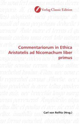 Commentariorum in Ethica Aristotelis ad Nicomachum liber primus - Reifitz, Carl von (Hrsg.)