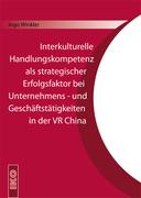 Ingo J. Winkler: Interkulturelle Handlungskompetenz als strategischer Erfolgsfaktor bei Unternehmens- und Geschäftstätigkeiten in der VR China
