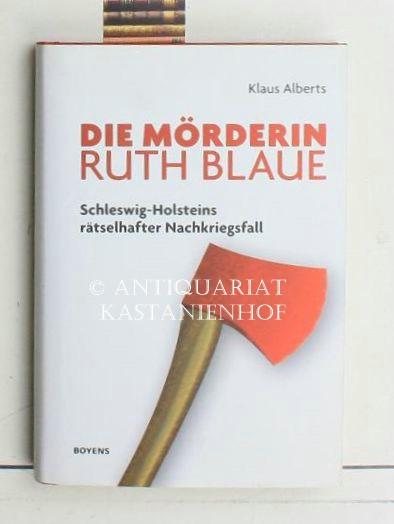Die Mörderin Ruth Blaue,Schleswig-Holsteins rätselhafter Nachkriegsfall - Alberts, Klaus