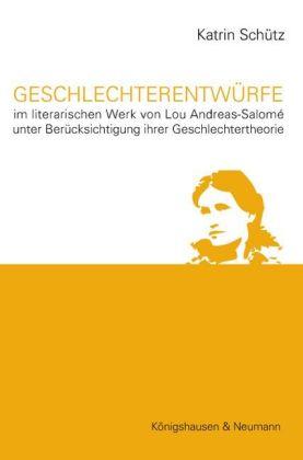 Geschlechterentwürfe. Im literarischen Werk von Lou Andreas-Salomé unter Berücksichtigung ihrer Geschlechtertheorie - Schütz, Katrin