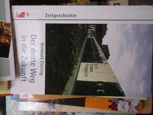 Der dritte Weg in die Zukunft autobiographischer Essay  Erinnerungen und Gedanken zu geschichtlichen Ereignissen in den vier deutschen Staaten, die Berthold Ebeling miterlebt hat - Ebeling, Berthold