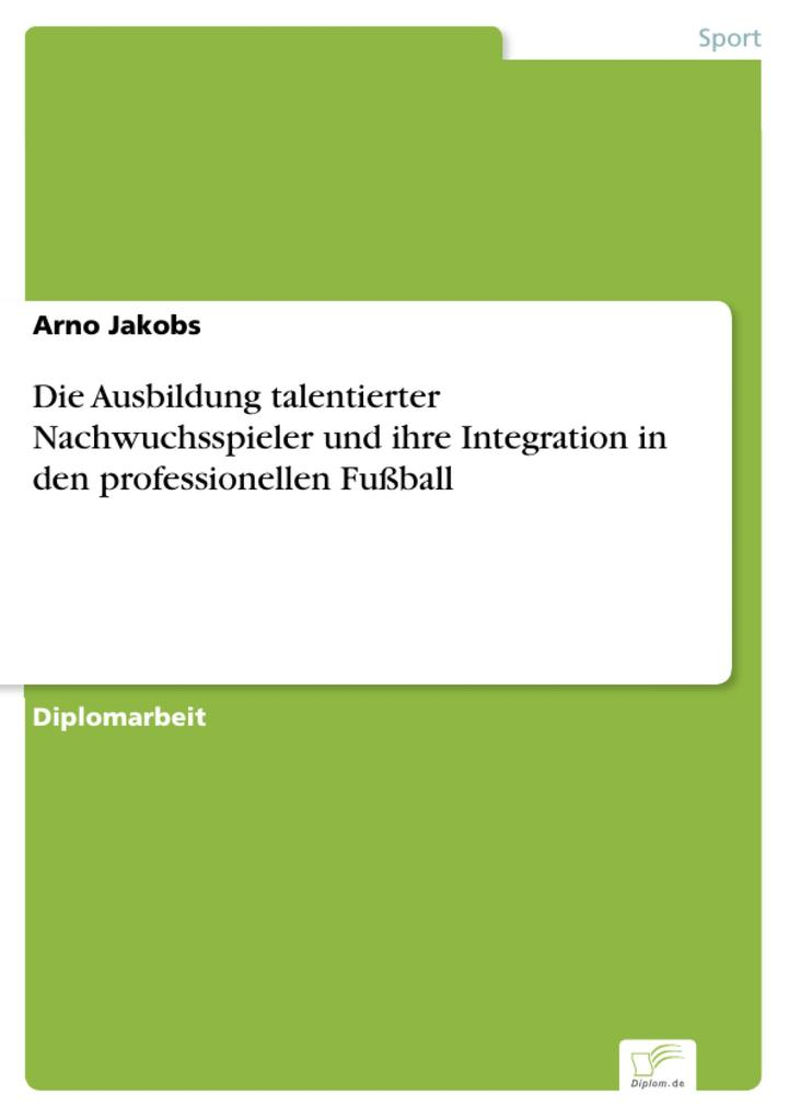 Die Ausbildung talentierter Nachwuchsspieler und ihre Integration in den professionellen Fußball als eBook Download von Arno Jakobs - Arno Jakobs
