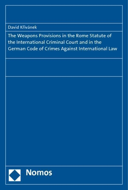 The Weapons Provisions in the Rome Statute of the International Criminal Court and in the German Code of Crimes Against International Law - David Krivánek
