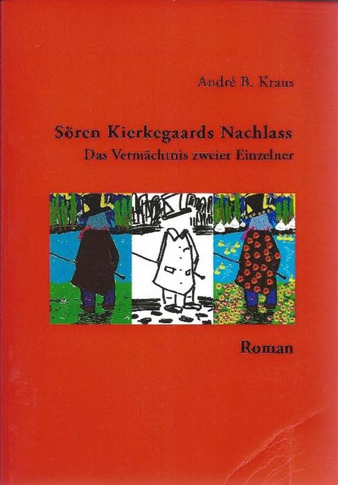 Sören Kierkegaards Nachlass Das Vermächtnis zweier Einzelner  (1813 - 1844). Roman - Kraus, André
