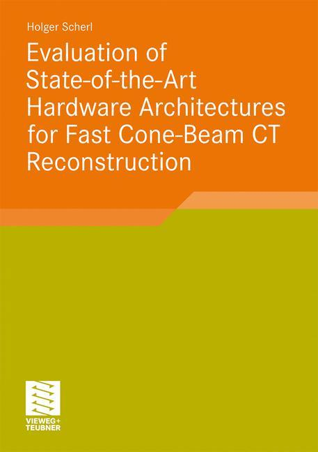 Evaluation of State-of-the-Art Hardware Architectures for Fast Cone-Beam CT Reconstruction als Buch von Holger Scherl - Vieweg+Teubner Verlag