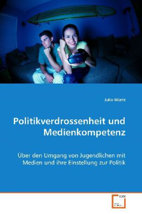 Politikverdrossenheit und Medienkompetenz - Über den Umgang von Jugendlichen mit Medien und ihre Einstellung zur Politik - Würtz, Julia