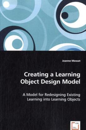 Creating a Learning Object Design Model - A Model for Redesigning Existing Learning into Learning Objects - Mowat, Joanne