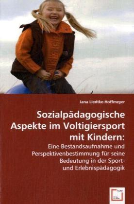 Sozialpädagogische Aspekte im Voltigiersport mit Kindern - Eine Bestandsaufnahme und Perspektivenbestimmung für seine Bedeutung in der Sport- und Erlebnispädagogik - Liedtke-Hoffmeyer, Jana