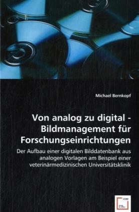 Von analog zu digital - Bildmanagement für Forschungseinrichtungen - Der Aufbau einer digitalen Bilddatenbank aus analogen Vorlagen am Beispiel einer veterinärmedizinischen Universitätsklinik - Bernkopf, Michael