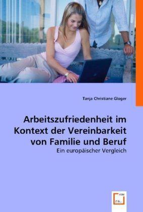 Arbeitszufriedenheit im Kontext der Vereinbarkeit von Familie und Beruf - Ein europäischer Vergleich - Gloger, Tanja C.