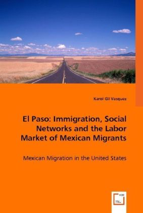 El Paso: Immigration, Social Networks and the Labor Market of Mexican Migrants - Mexican Migration in the United States - Gil, Karol