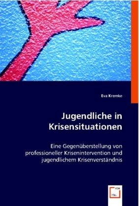 Jugendliche in Krisensituationen - Eine Gegenüberstellung von professioneller Krisenintervention und jugendlichem Krisenverständnis - Kremke, Eva