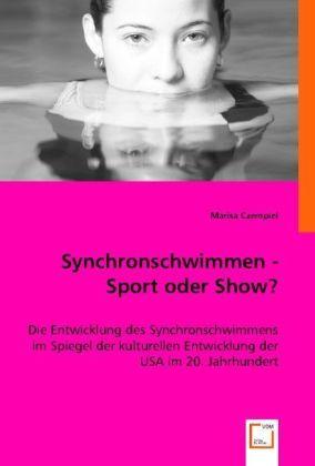 Synchronschwimmen - Sport oder Show? - Die Entwicklung des Synchronschwimmens im Spiegel der kulturellen Entwicklung der USA im 20. Jahrhundert - Czempiel, Marisa