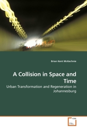 A Collision in Space and Time - Urban Transformation and Regeneration in Johannesburg - Kent McKechnie, Brian