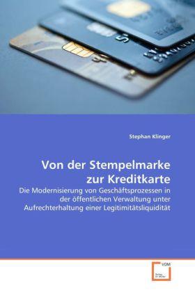 Von der Stempelmarke zur Kreditkarte - Die Modernisierung von Geschäftsprozessen in der öffentlichen Verwaltung unter Aufrechterhaltung einer Legitimitätsliquidität - Klinger, Stephan