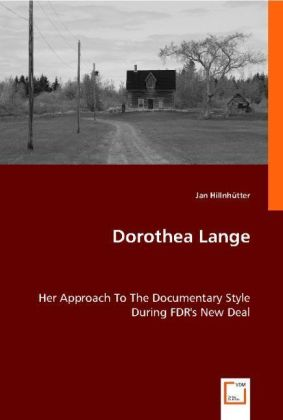 Dorothea Lange - Her Approach to the Documentary Style During FDR's New Deal - Hillnhütter, Jan