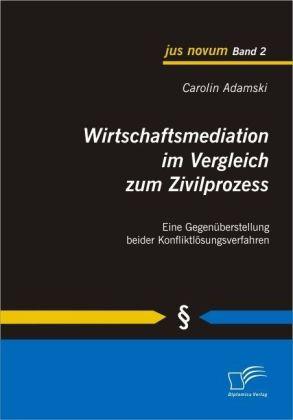 jus novum: Wirtschaftsmediation im Vergleich zum Zivilprozess - Eine Gegenüberstellung beider Konfliktlösungsverfahren - Adamski, Carolin