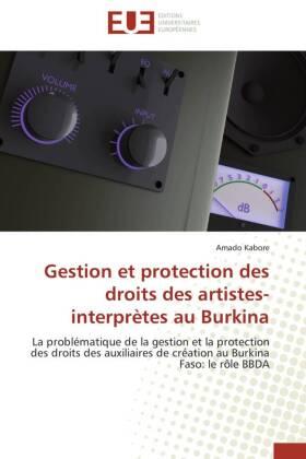 Gestion et protection des droits des artistes-interprètes au Burkina - La problématique de la gestion et la protection des droits des auxiliaires de création au Burkina Faso: le rôle BBDA - Kabore, Amado