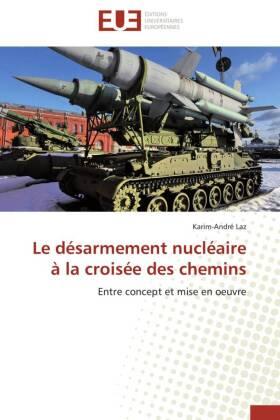 Le désarmement nucléaire à la croisée des chemins - Entre concept et mise en oeuvre - Laz, Karim-André