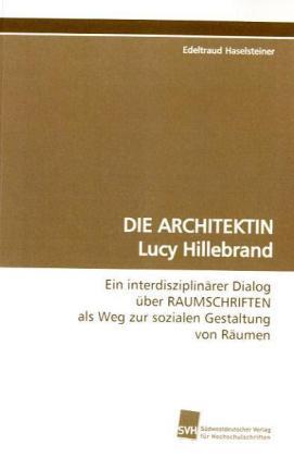 DIE ARCHITEKTIN Lucy Hillebrand - Ein interdisziplinärer Dialog über RAUMSCHRIFTEN als Weg zur sozialen Gestaltung von Räumen - Haselsteiner, Edeltraud