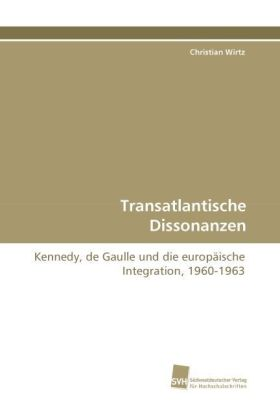 Transatlantische Dissonanzen - Kennedy, de Gaulle und die europäische Integration, 1960-1963 - Wirtz, Christian