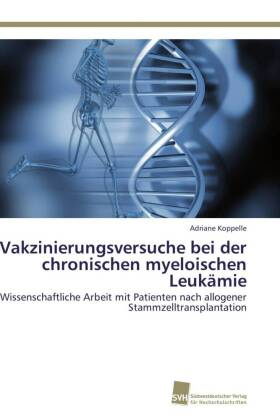 Vakzinierungsversuche bei der chronischen myeloischen Leukämie - Wissenschaftliche Arbeit mit Patienten nach allogener Stammzelltransplantation - Koppelle, Adriane