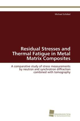 Residual Stresses and Thermal Fatigue in Metal Matrix Composites - A comparative study of stress measurements by neutron and synchrotron diffraction combined with tomography - Schöbel, Michael