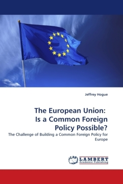 The European Union:   Is a Common Foreign Policy Possible?: The Challenge of Building a Common Foreign Policy for Europe