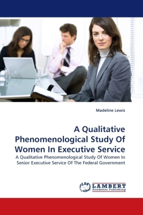 A Qualitative Phenomenological Study Of Women In Executive Service - A Qualitative Phenomenological Study Of Women In Senior Executive Service Of The Federal Government