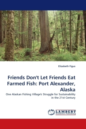 Friends Don't Let Friends Eat Farmed Fish: Port Alexander, Alaska - One Alaskan Fishing Village's Struggle for Sustainability in the 21st Century