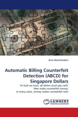 "Automatic Billing Counterfeit Detection (ABCD) for Singapore Dollars: ""In God we trust, all others must pay cash"" Men make counterfeit money; in many cases, money makes counterfeit men"