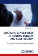 CHANGING GENDER ROLES IN HOUSING DELIVERY AND CONSTRUCTION PROCESSES: The case of Lobatse Township, Botswana