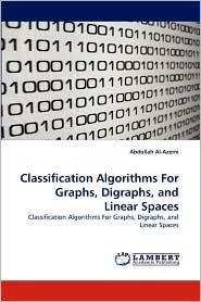 Classification Algorithms For Graphs, Digraphs, and Linear Spaces - Abdullah Al-Azemi