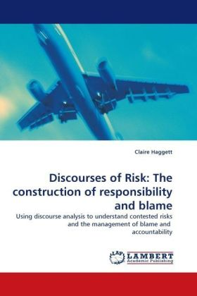 Discourses of Risk: The construction of responsibility and blame - Using discourse analysis to understand contested risks and the management of blame and accountability - Haggett, Claire
