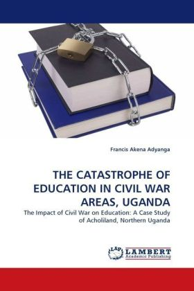 THE CATASTROPHE OF EDUCATION IN CIVIL WAR AREAS, UGANDA - The Impact of Civil War on Education: A Case Study of Acholiland, Northern Uganda