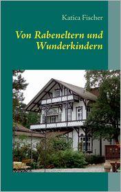 Von Rabeneltern Und Wunderkindern - Katica Fischer