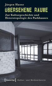 Übersehene Räume - Zur Kulturgeschichte und Heterotopologie des Parkhauses - Jürgen Hasse