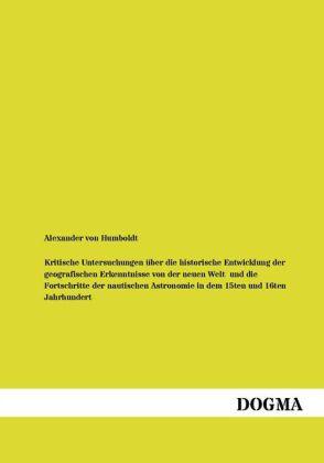 Kritische Untersuchungen über die historische Entwicklung der geografischen Erkenntnisse von der neuen Welt und die Fortschritte der nautischen Astronomie in dem 15ten und 16ten Jahrhundert - Humboldt, Alexander von