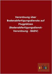 Verordnung ber Bodenabfertigungsdienste auf Flugpl tzen (Bodenabfertigungsdienst- Verordnung - BADV) - Outlook Verlag (Editor)