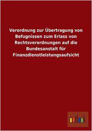 Verordnung Zur Ubertragung Von Befugnissen Zum Erlass Von Rechtsverordnungen Auf Die Bundesanstalt Fur Finanzdienstleistungsaufsicht - Outlook Verlag (Editor)