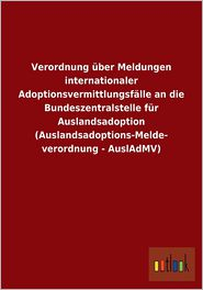 Verordnung Uber Meldungen Internationaler Adoptionsvermittlungsfalle an Die Bundeszentralstelle Fur Auslandsadoption (Auslandsadoptions-Melde- Verordn - Outlook Verlag (Editor)